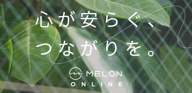 心が安らぐ、つながりを。- MELON ONLINE -